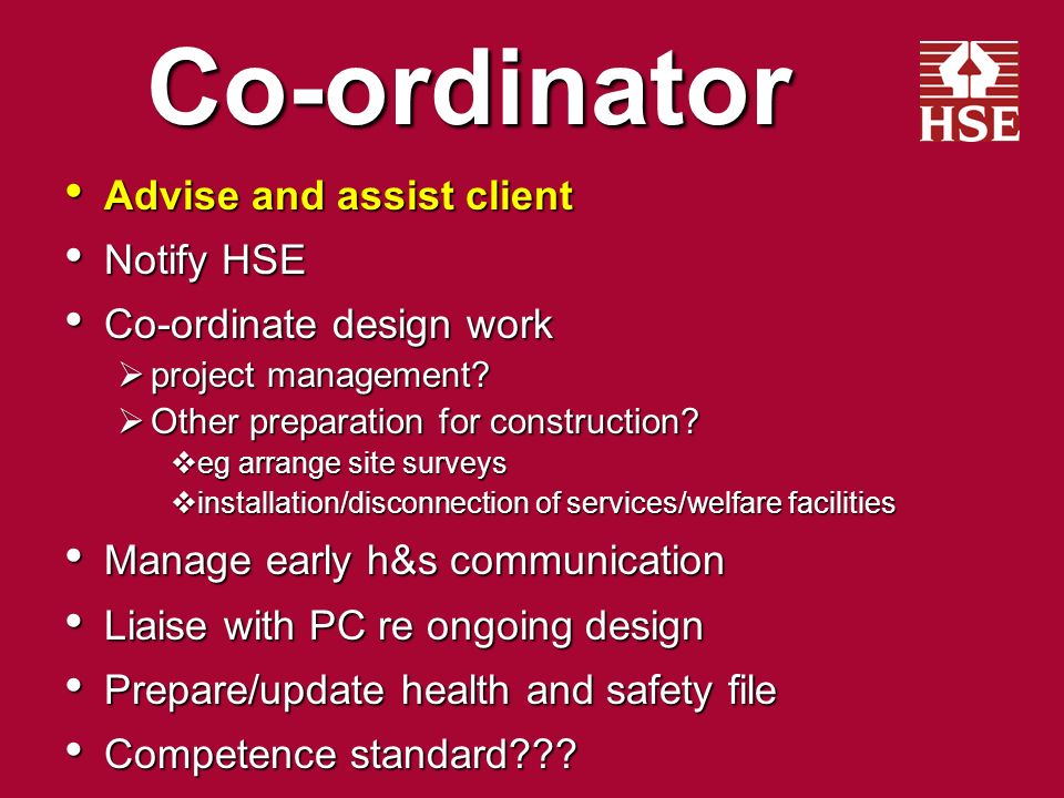 Clients * (Notifiable) Appoint co-ordinator Appoint co-ordinator before design work starts before design work starts ensure job done properly ensure job done properly Appoint principal contractor Appoint principal contractor as early as possible as early as possible Provide information Provide information Construction not to start unless: Construction not to start unless: welfare facilities welfare facilities construction phase plan construction phase plan Health and safety file Health and safety file *Excluding domestic clients Appoint co-ordinator Appoint co-ordinator before design work starts before design work starts ensure job done properly ensure job done properly Appoint principal contractor Appoint principal contractor as early as possible as early as possible Provide information Provide information Construction not to start unless: Construction not to start unless: welfare facilities welfare facilities construction phase plan construction phase plan Health and safety file Health and safety file *Excluding domestic clients