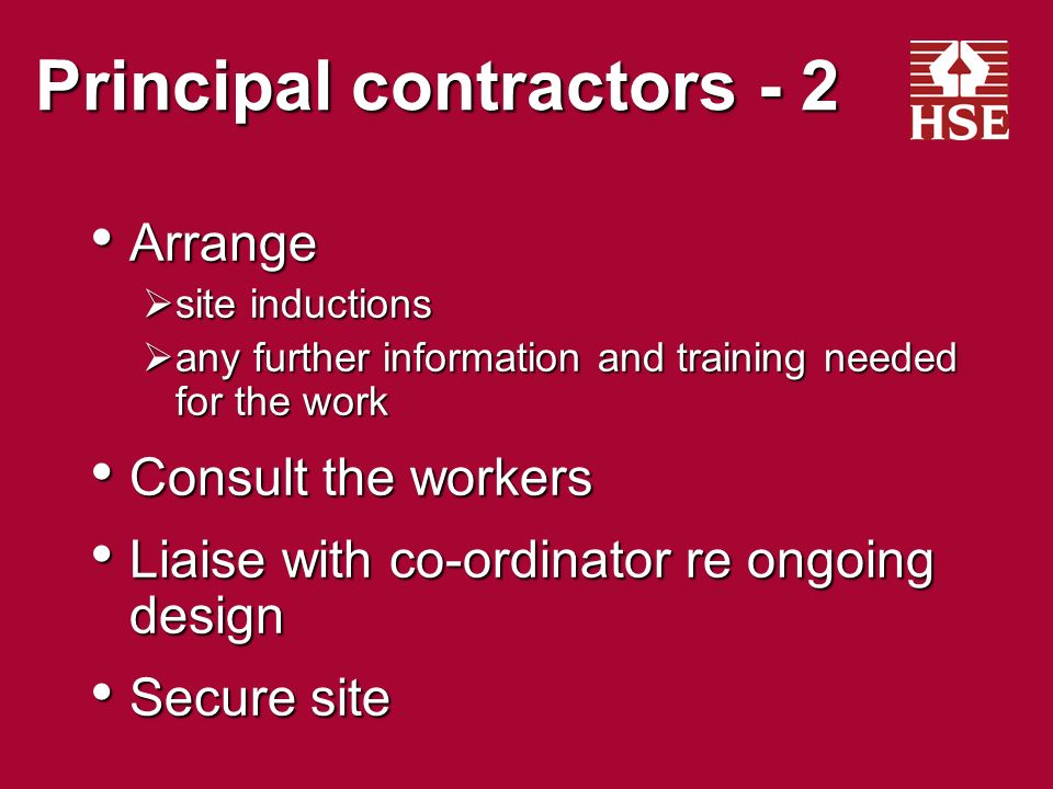 Principal contractors - 1 Plan, manage and monitor work Plan, manage and monitor work Prepare, develop & implement written plan and site rules Prepare, develop & implement written plan and site rules Initial plan before construction phase begins Initial plan before construction phase begins Liaise with contractors in developing plan Liaise with contractors in developing plan Give them relevant parts of the plan Give them relevant parts of the plan Suitable welfare facilities provided from start and maintained throughout Suitable welfare facilities provided from start and maintained throughout