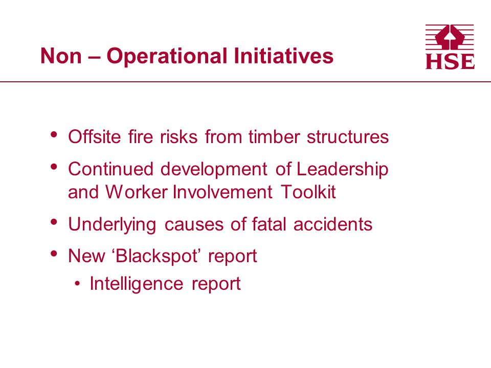 Non – Operational Initiatives Offsite fire risks from timber structures Continued development of Leadership and Worker Involvement Toolkit Underlying causes of fatal accidents New Blackspot report Intelligence report