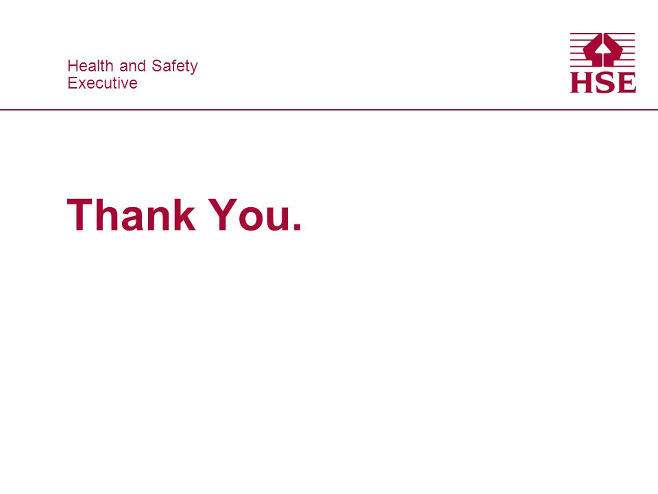 Health and Safety Executive Health and Safety Executive Thank You.