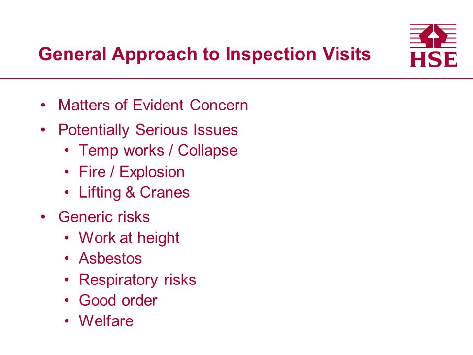 General Approach to Inspection Visits Matters of Evident Concern Potentially Serious Issues Temp works / Collapse Fire / Explosion Lifting & Cranes Generic risks Work at height Asbestos Respiratory risks Good order Welfare
