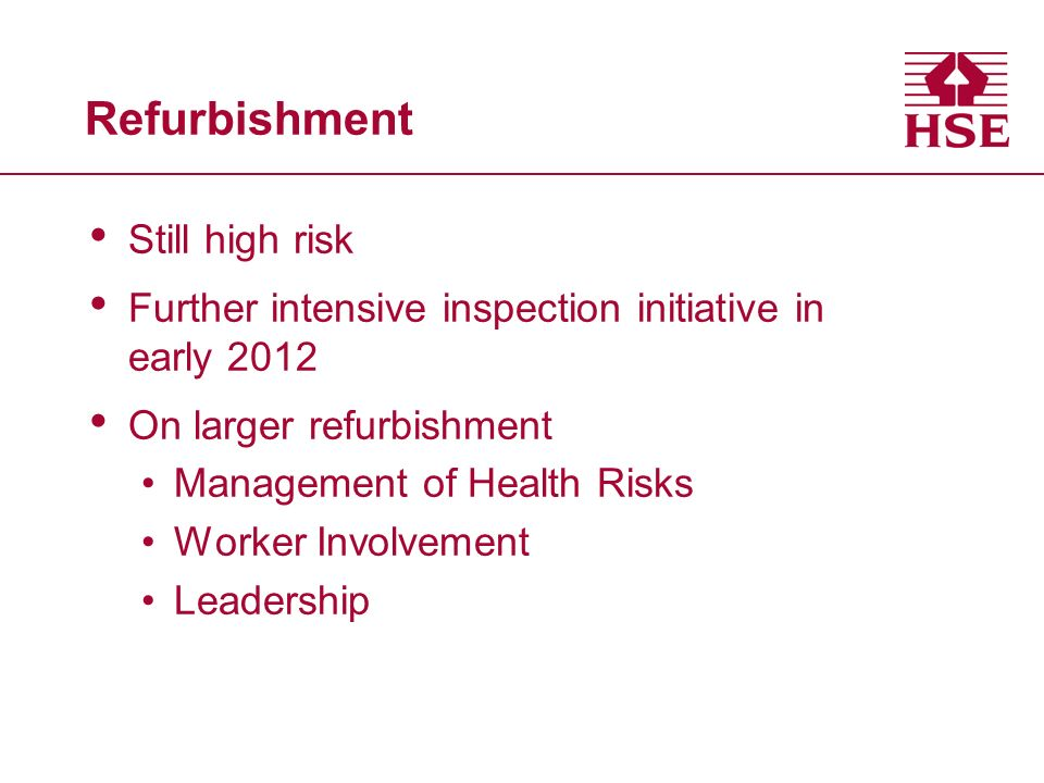 Refurbishment Still high risk Further intensive inspection initiative in early 2012 On larger refurbishment Management of Health Risks Worker Involvement Leadership