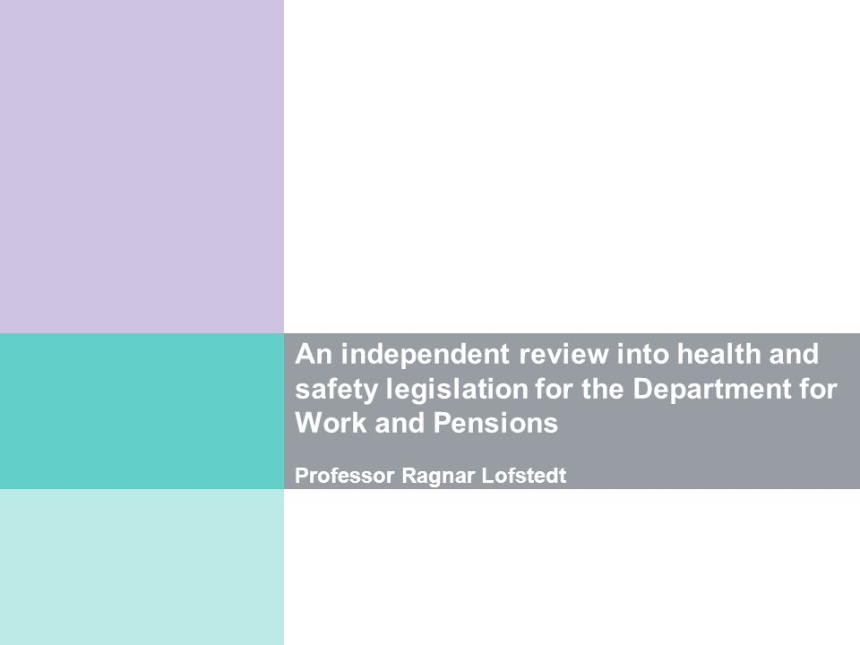 An independent review into health and safety legislation for the Department for Work and Pensions Professor Ragnar Lofstedt