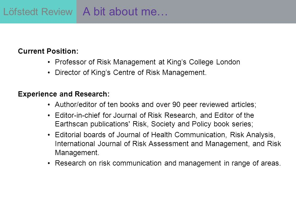 Löfstedt Review Current Position: Professor of Risk Management at Kings College London Director of Kings Centre of Risk Management. Experience and Res