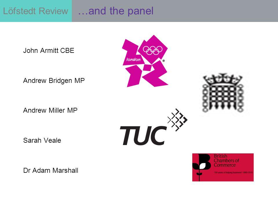 Löfstedt Review …and the panel John Armitt CBE Andrew Bridgen MP Andrew Miller MP Sarah Veale Dr Adam Marshall