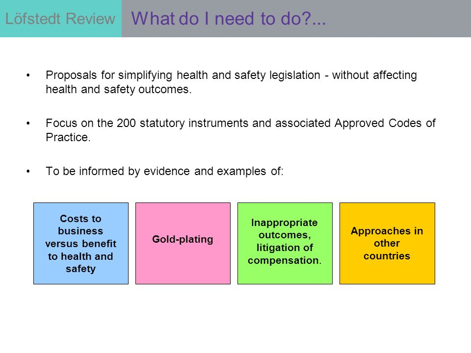 Löfstedt Review Proposals for simplifying health and safety legislation - without affecting health and safety outcomes.