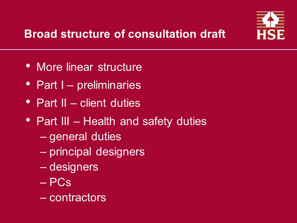 Broad structure of consultation draft More linear structure Part I – preliminaries Part II – client duties Part III – Health and safety duties –general duties –principal designers –designers –PCs –contractors