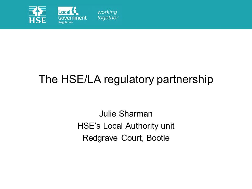 The HSE/LA regulatory partnership Julie Sharman HSEs Local Authority unit Redgrave Court, Bootle