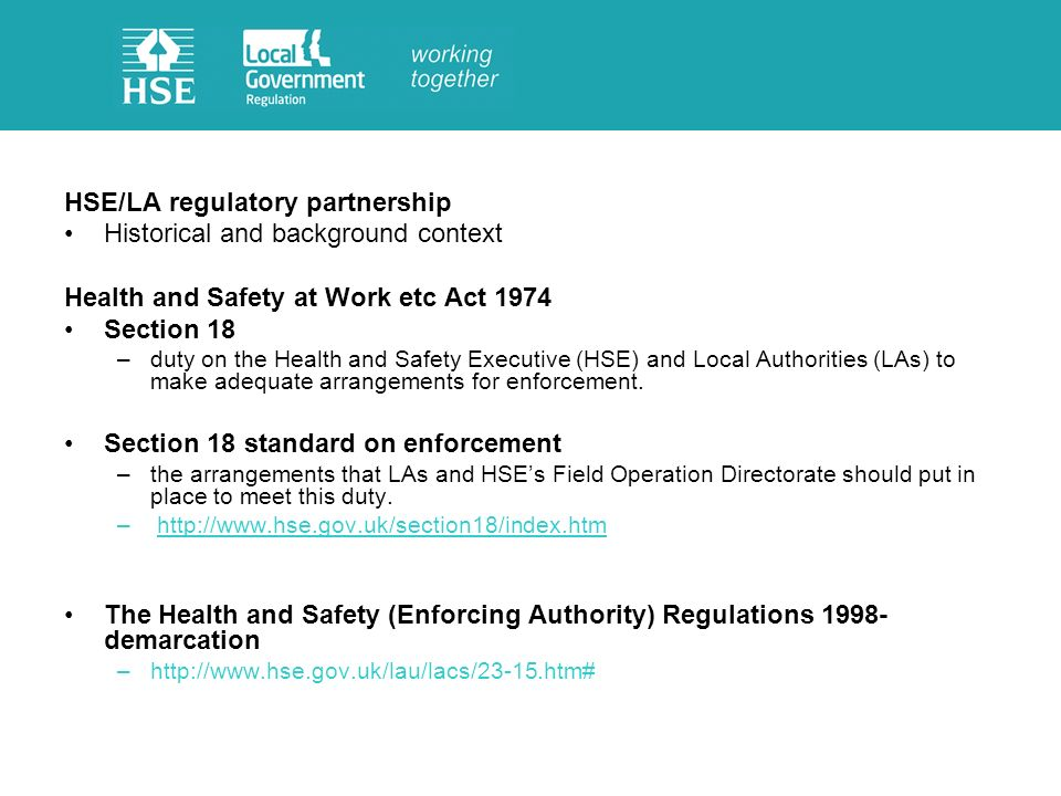 HSE/LA regulatory partnership Historical and background context Health and Safety at Work etc Act 1974 Section 18 –duty on the Health and Safety Executive (HSE) and Local Authorities (LAs) to make adequate arrangements for enforcement.