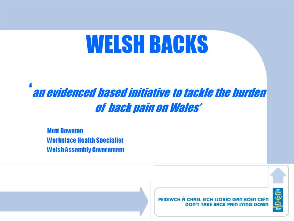 WELSH BACKS an evidenced based initiative to tackle the burden of back pain on Wales Matt Downton Workplace Health Specialist Welsh Assembly Governmen