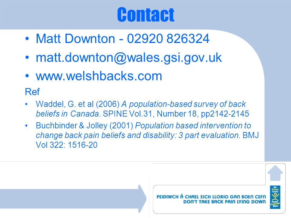 Contact Matt Downton - 02920 826324 matt.downton@wales.gsi.gov.uk www.welshbacks.com Ref Waddel, G. et al (2006) A population-based survey of back bel