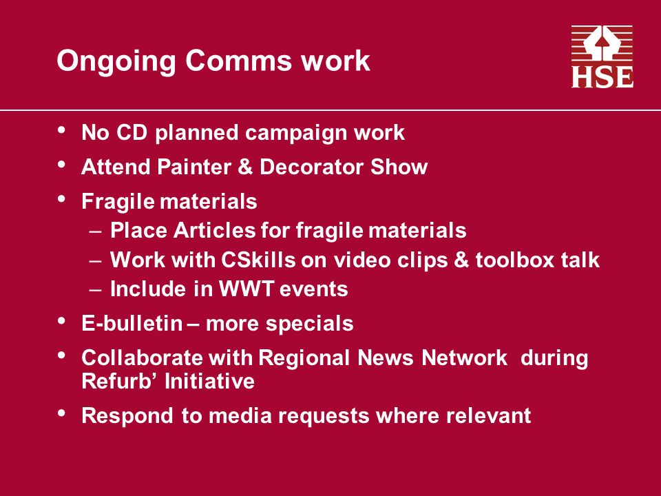 Ongoing Comms work No CD planned campaign work Attend Painter & Decorator Show Fragile materials –Place Articles for fragile materials –Work with CSkills on video clips & toolbox talk –Include in WWT events E-bulletin – more specials Collaborate with Regional News Network during Refurb Initiative Respond to media requests where relevant