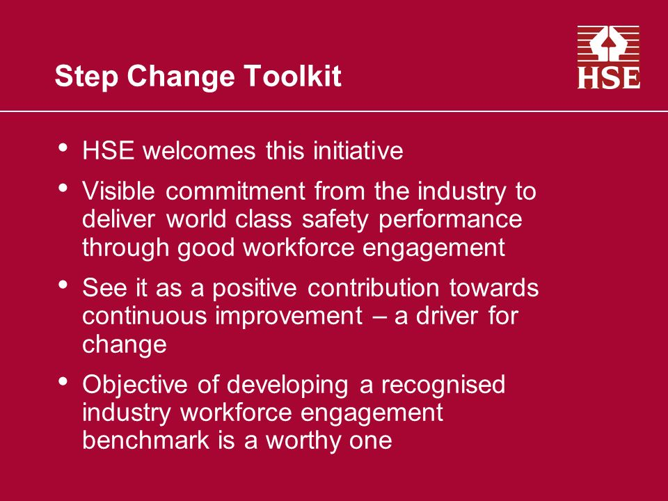 Step Change Toolkit HSE welcomes this initiative Visible commitment from the industry to deliver world class safety performance through good workforce engagement See it as a positive contribution towards continuous improvement – a driver for change Objective of developing a recognised industry workforce engagement benchmark is a worthy one