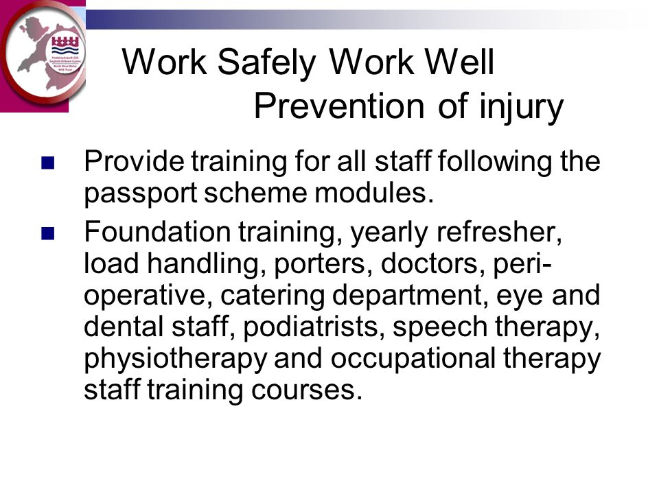 Work Safely Work Well Prevention of injury Provide training for all staff following the passport scheme modules. Foundation training, yearly refresher