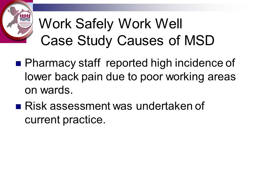 Work Safely Work Well Case Study Causes of MSD Pharmacy staff reported high incidence of lower back pain due to poor working areas on wards.