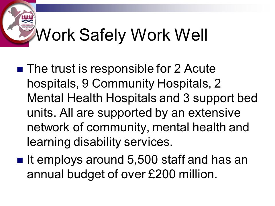 Work Safely Work Well The trust is responsible for 2 Acute hospitals, 9 Community Hospitals, 2 Mental Health Hospitals and 3 support bed units. All ar