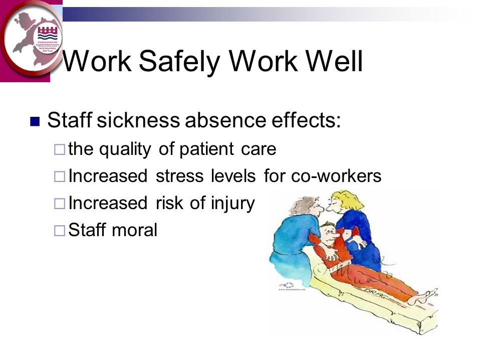 Work Safely Work Well Staff sickness absence effects: the quality of patient care Increased stress levels for co-workers Increased risk of injury Staf