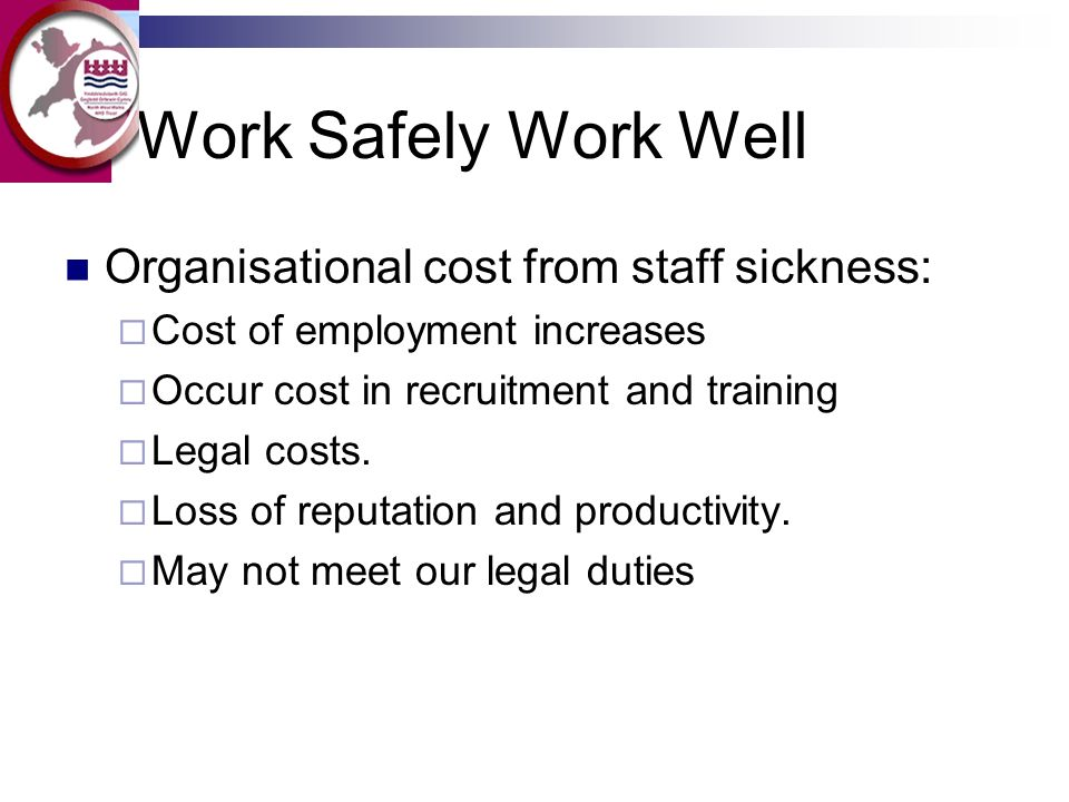 Work Safely Work Well Organisational cost from staff sickness: Cost of employment increases Occur cost in recruitment and training Legal costs. Loss o