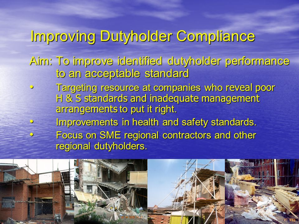 Improving Dutyholder Compliance Aim: To improve identified dutyholder performance to an acceptable standard Targeting resource at companies who reveal