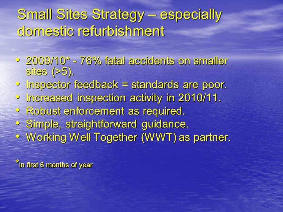 Small Sites Strategy – especially domestic refurbishment 2009/10* - 76% fatal accidents on smaller sites (>5). 2009/10* - 76% fatal accidents on small