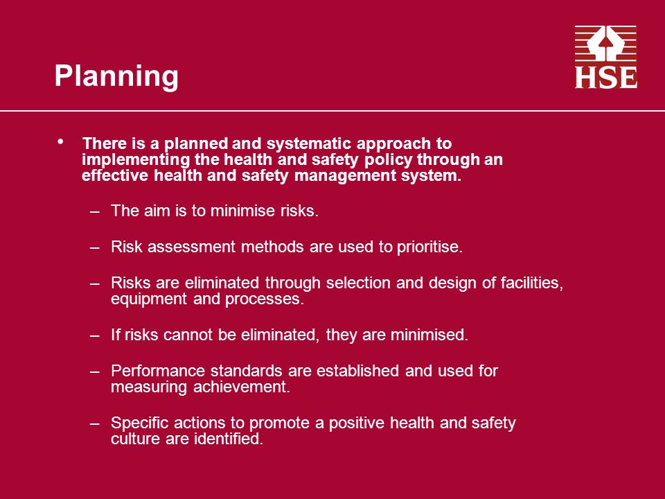 Planning There is a planned and systematic approach to implementing the health and safety policy through an effective health and safety management sys