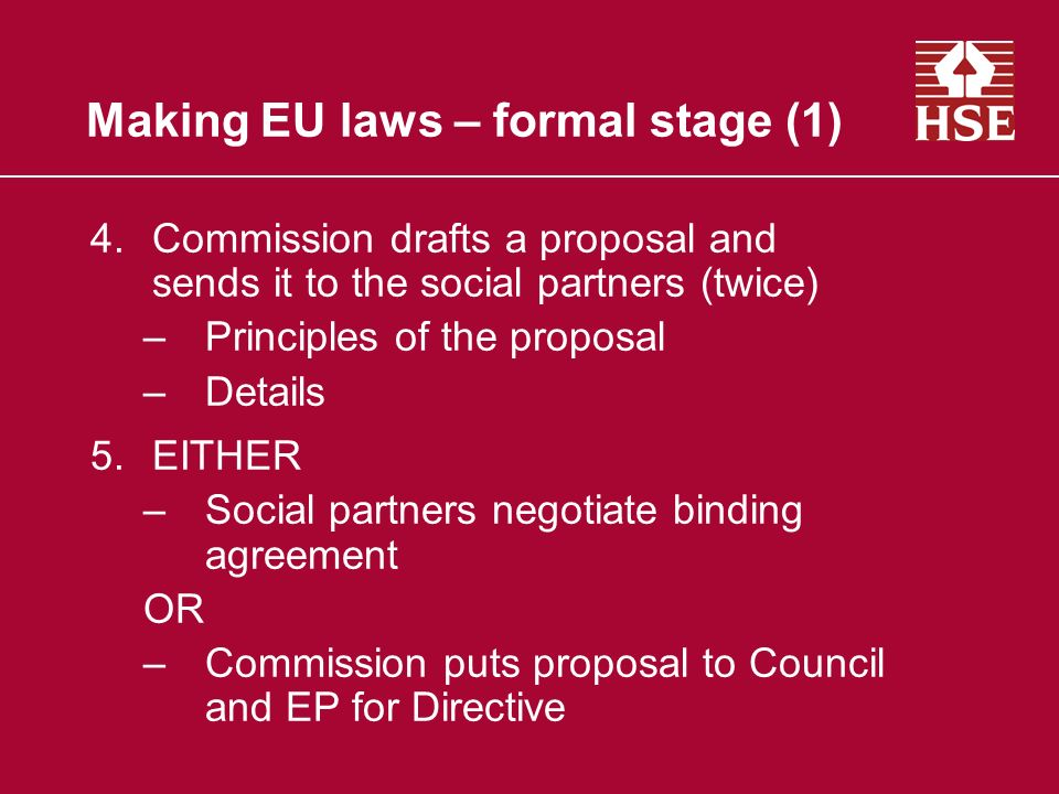 Making EU laws – formal stage (1) 4.Commission drafts a proposal and sends it to the social partners (twice) –Principles of the proposal –Details 5.EI