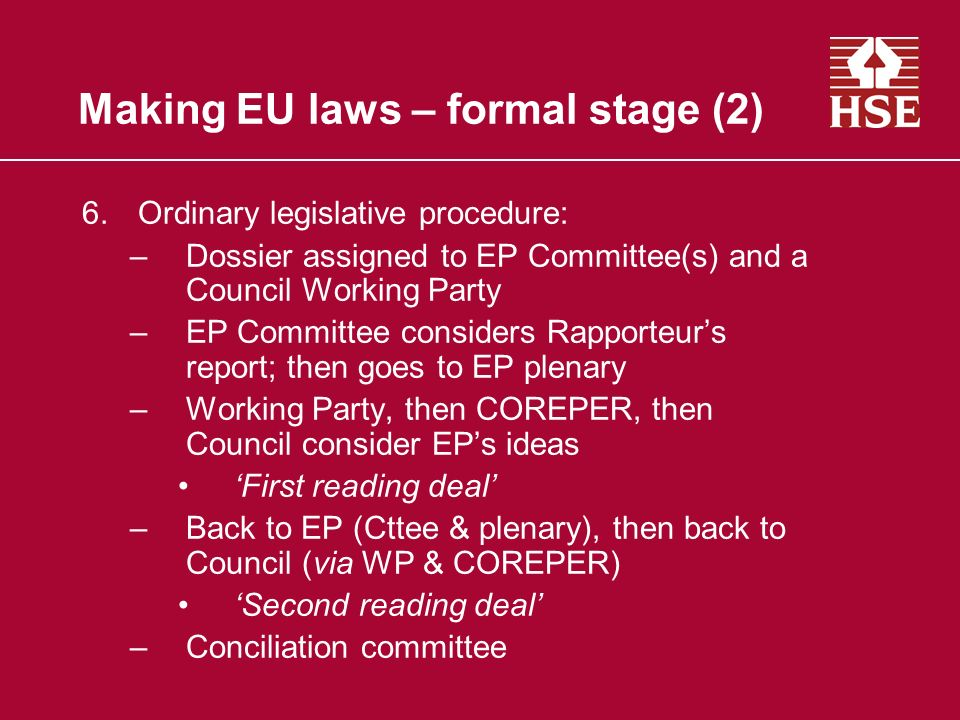 Making EU laws – formal stage (2) 6.Ordinary legislative procedure: –Dossier assigned to EP Committee(s) and a Council Working Party –EP Committee considers Rapporteurs report; then goes to EP plenary –Working Party, then COREPER, then Council consider EPs ideas First reading deal –Back to EP (Cttee & plenary), then back to Council (via WP & COREPER) Second reading deal –Conciliation committee