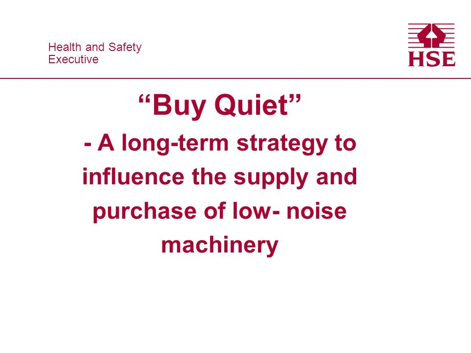 Health and Safety Executive Health and Safety Executive Buy Quiet - A long-term strategy to influence the supply and purchase of low- noise machinery