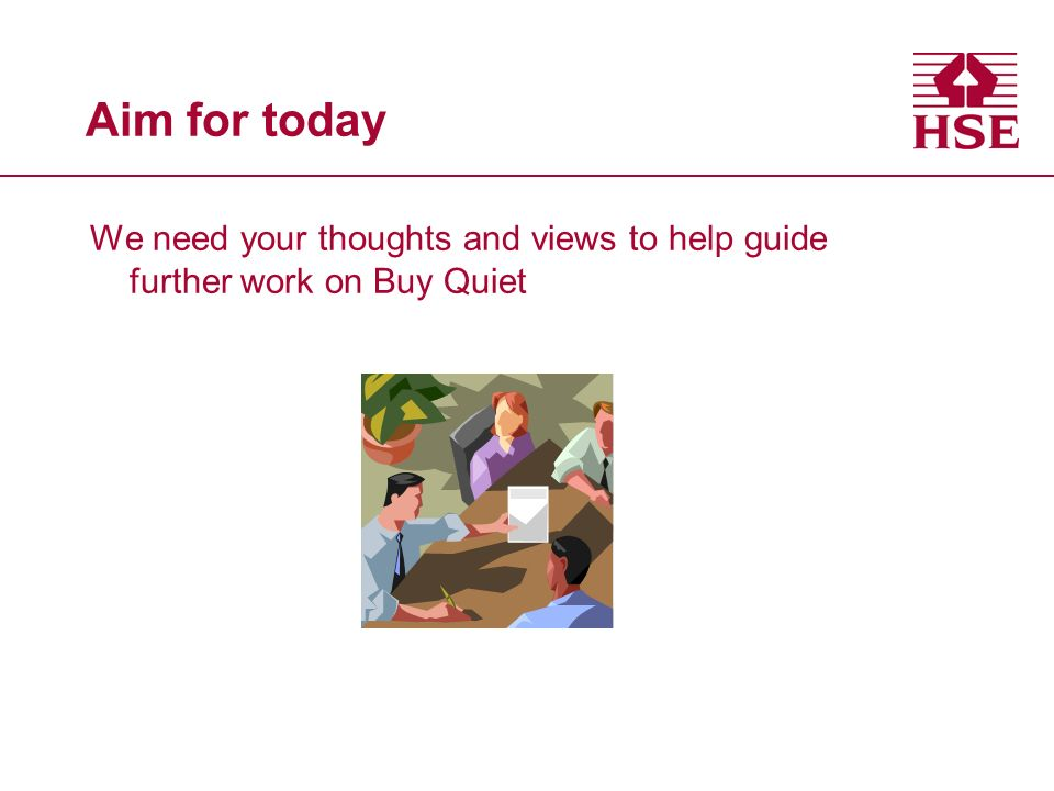 Aim for today We need your thoughts and views to help guide further work on Buy Quiet