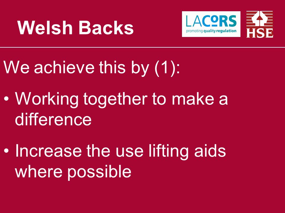 We achieve this by (1): Working together to make a difference Increase the use lifting aids where possible Welsh Backs