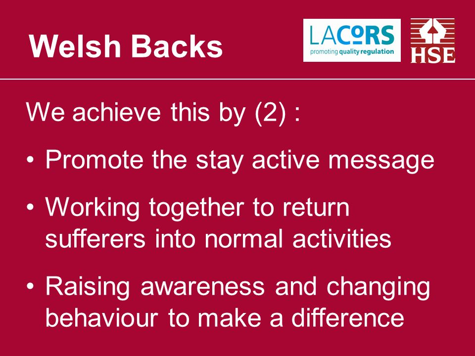 We achieve this by (2) : Promote the stay active message Working together to return sufferers into normal activities Raising awareness and changing behaviour to make a difference Welsh Backs