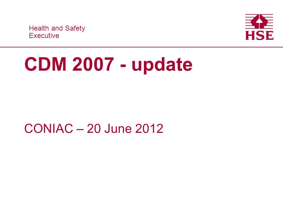 Health and Safety Executive Health and Safety Executive CDM 2007 - update CONIAC – 20 June 2012
