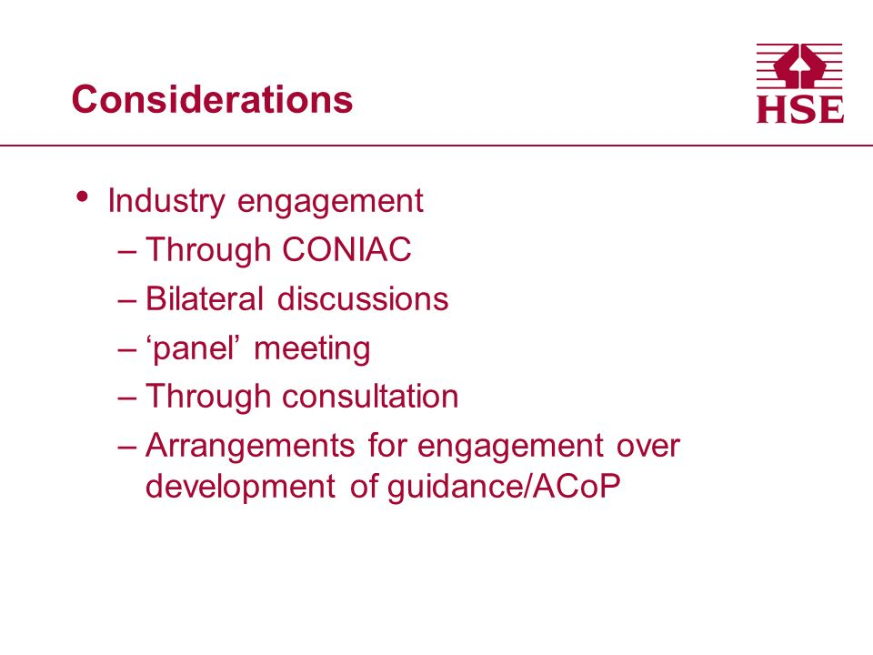 Considerations Industry engagement –Through CONIAC –Bilateral discussions –panel meeting –Through consultation –Arrangements for engagement over development of guidance/ACoP