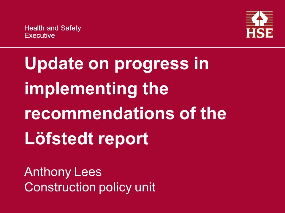 Health and Safety Executive Update on progress in implementing the recommendations of the Löfstedt report Anthony Lees Construction policy unit