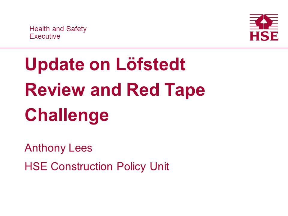 Health and Safety Executive Health and Safety Executive Update on Löfstedt Review and Red Tape Challenge Anthony Lees HSE Construction Policy Unit
