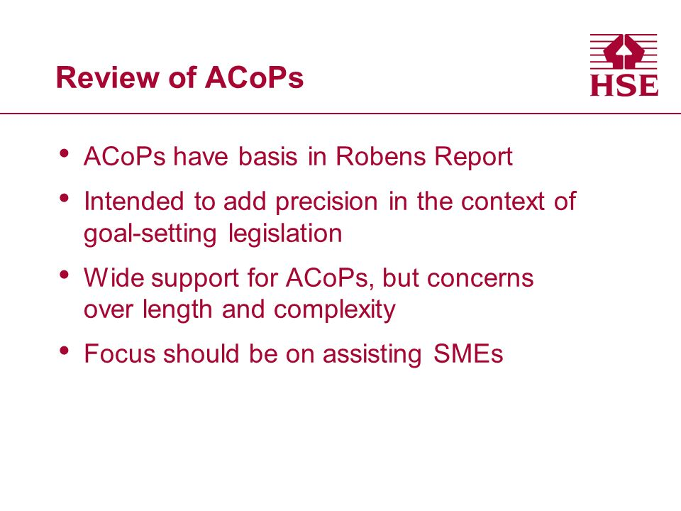 Review of ACoPs ACoPs have basis in Robens Report Intended to add precision in the context of goal-setting legislation Wide support for ACoPs, but concerns over length and complexity Focus should be on assisting SMEs