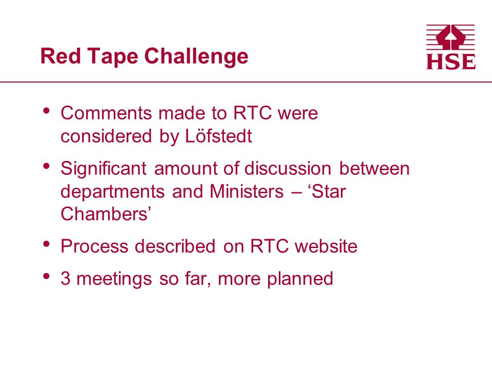 Red Tape Challenge Comments made to RTC were considered by Löfstedt Significant amount of discussion between departments and Ministers – Star Chambers Process described on RTC website 3 meetings so far, more planned