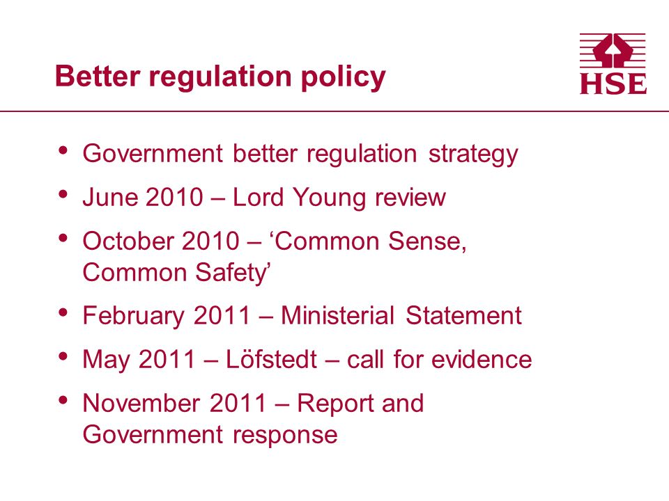 Better regulation policy Government better regulation strategy June 2010 – Lord Young review October 2010 – Common Sense, Common Safety February 2011 – Ministerial Statement May 2011 – Löfstedt – call for evidence November 2011 – Report and Government response