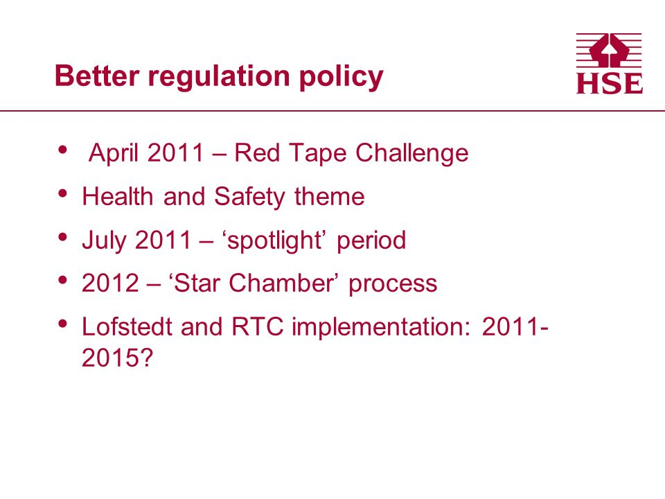 Better regulation policy April 2011 – Red Tape Challenge Health and Safety theme July 2011 – spotlight period 2012 – Star Chamber process Lofstedt and RTC implementation: 2011- 2015?