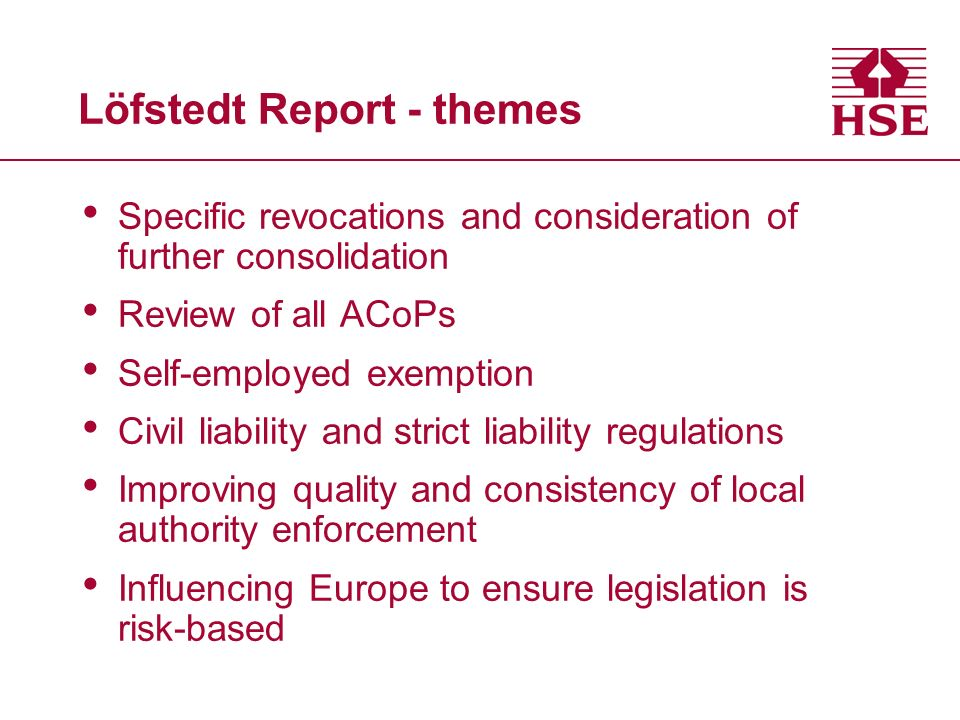 Löfstedt Report - themes Specific revocations and consideration of further consolidation Review of all ACoPs Self-employed exemption Civil liability and strict liability regulations Improving quality and consistency of local authority enforcement Influencing Europe to ensure legislation is risk-based
