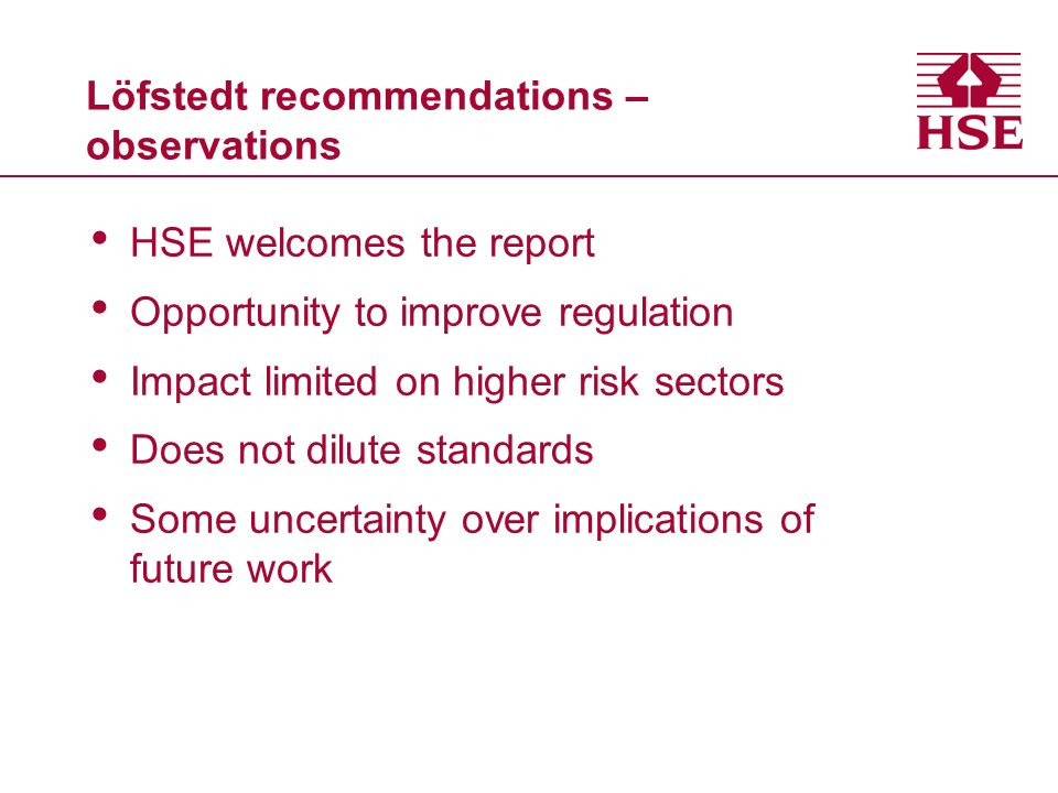 Löfstedt recommendations – observations HSE welcomes the report Opportunity to improve regulation Impact limited on higher risk sectors Does not dilute standards Some uncertainty over implications of future work