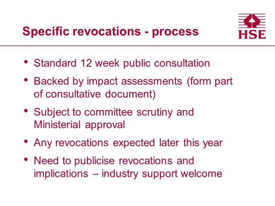 Specific revocations - process Standard 12 week public consultation Backed by impact assessments (form part of consultative document) Subject to committee scrutiny and Ministerial approval Any revocations expected later this year Need to publicise revocations and implications – industry support welcome