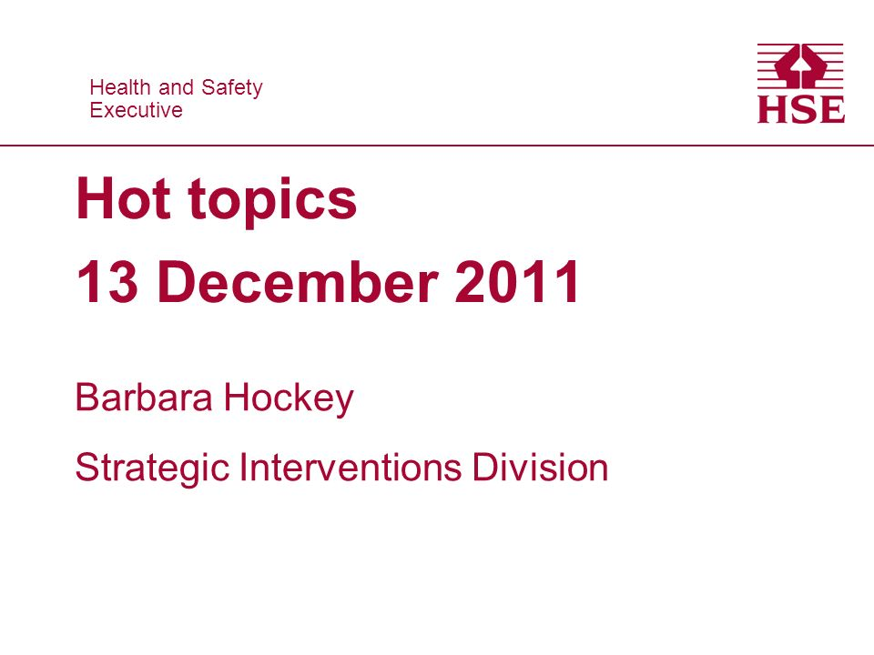 Health and Safety Executive Health and Safety Executive Hot topics 13 December 2011 Barbara Hockey Strategic Interventions Division