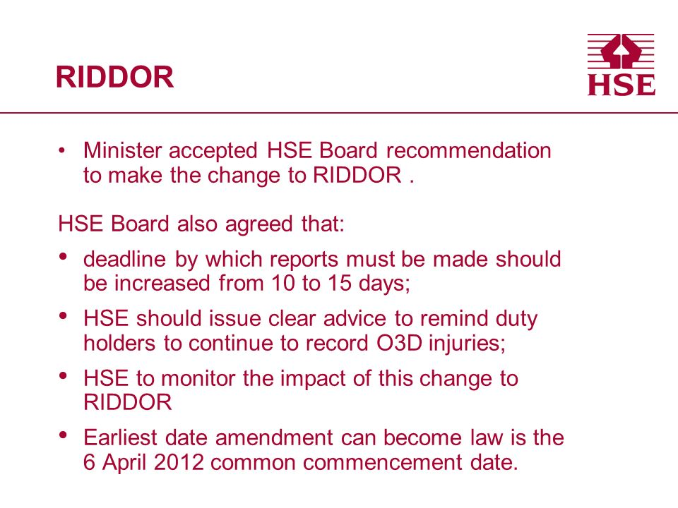 RIDDOR Minister accepted HSE Board recommendation to make the change to RIDDOR. HSE Board also agreed that: deadline by which reports must be made sho