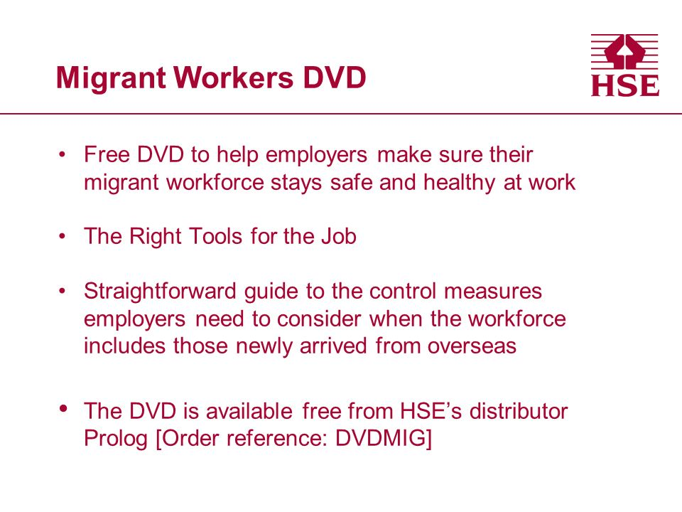Migrant Workers DVD Free DVD to help employers make sure their migrant workforce stays safe and healthy at work The Right Tools for the Job Straightforward guide to the control measures employers need to consider when the workforce includes those newly arrived from overseas The DVD is available free from HSEs distributor Prolog [Order reference: DVDMIG]