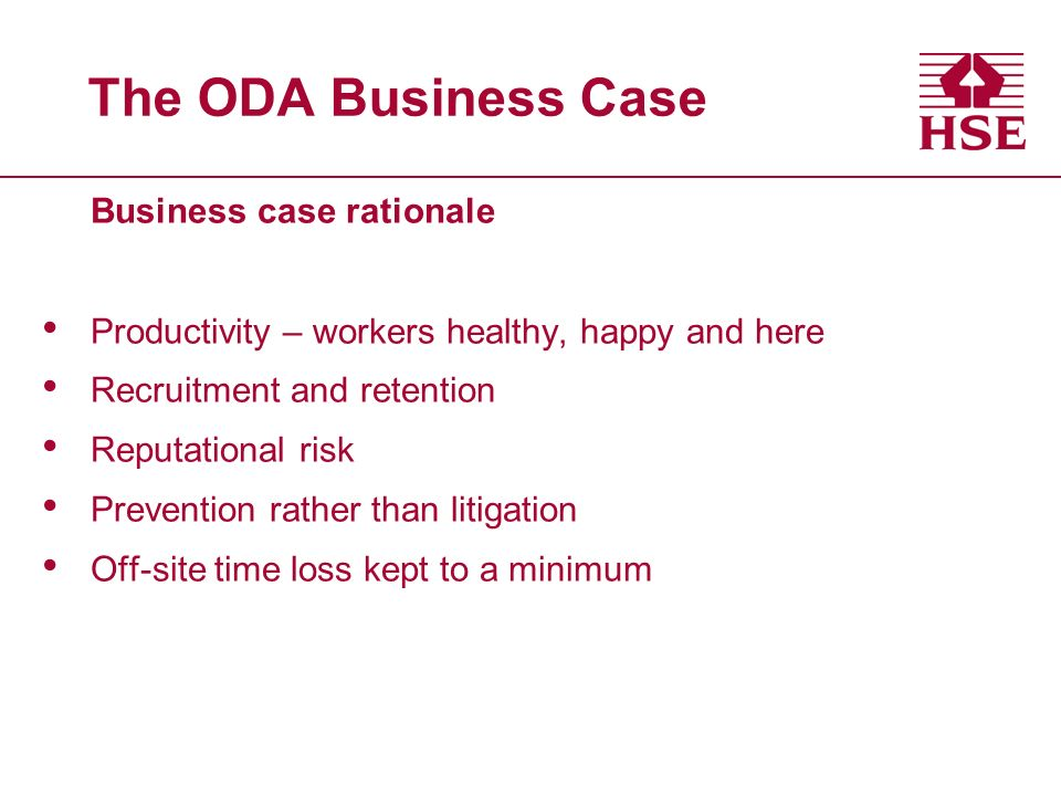 The ODA Business Case Business case rationale Productivity – workers healthy, happy and here Recruitment and retention Reputational risk Prevention ra