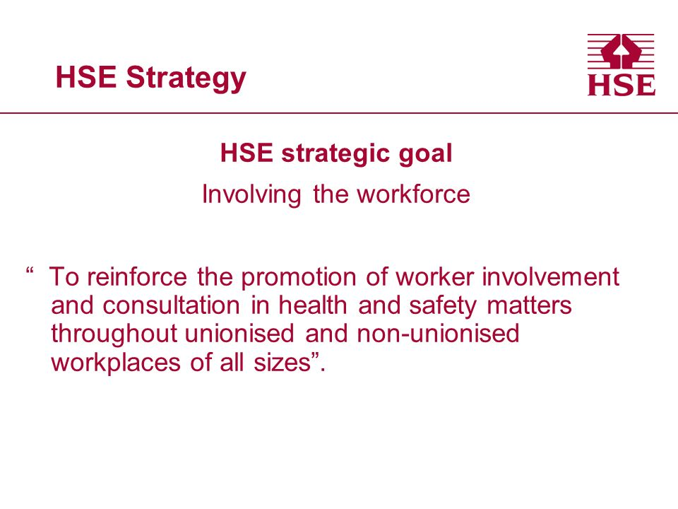 HSE Strategy HSE strategic goal Involving the workforce To reinforce the promotion of worker involvement and consultation in health and safety matters