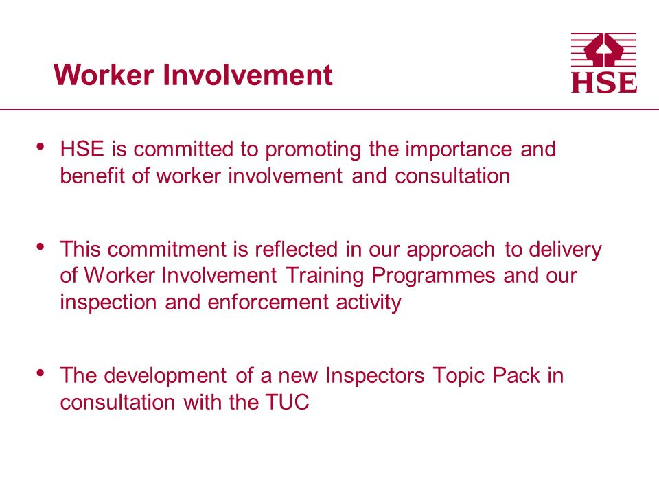 Worker Involvement HSE is committed to promoting the importance and benefit of worker involvement and consultation This commitment is reflected in our
