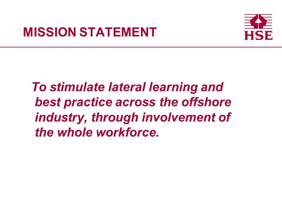 MISSION STATEMENT To stimulate lateral learning and best practice across the offshore industry, through involvement of the whole workforce.