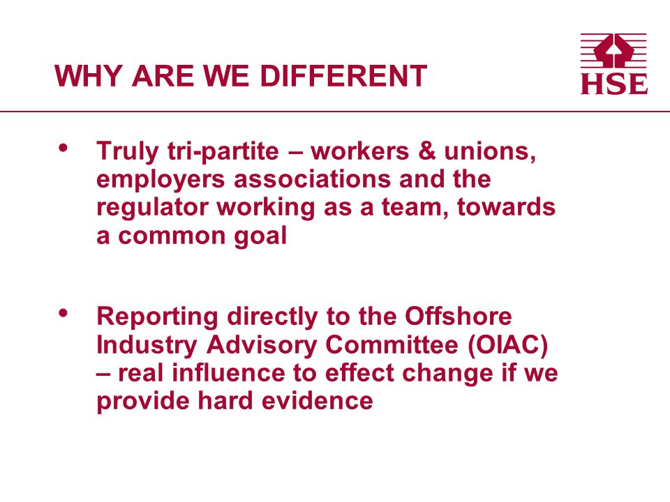 WHY ARE WE DIFFERENT Truly tri-partite – workers & unions, employers associations and the regulator working as a team, towards a common goal Reporting directly to the Offshore Industry Advisory Committee (OIAC) – real influence to effect change if we provide hard evidence